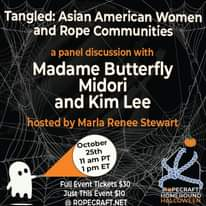 Image may contain: text that says 'Tangled: Asian American Women and Rope Communities a panel discussion with Madame Butterfly Midori and Kim Lee hosted by Marla Renee Stewart October 25th 11 am PT pm ET Full Event Tickets $30 Just This Event $10 @ ROPECRAFT.NET R PECRAFT HOMEBOUND HALLOWEEN'