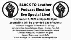 Image may contain: text that says 'BLACK TO Leather Podcast Election Eve Special Live! November 2, 2020 at 8pm-10:30pm Zoom (link will be provided day of event) Scheduled to appear: Master Kaddan Sir Guy- Ms Lola Smiles Isabella Cross- Giussi Cephalo Fae- Rob Mx Symphonee London Crave ThothHotep56 Selena Co hosts: Daddy Zulu- blueberry- Ms.. Jada Support Team: cara Sassie Sofia Stakes are high! Let's discuss the upcoming election'
