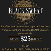 Image may contain: text that says 'BLACK SWEAT A professional development opportunity to learn from emergent and seasoned BLACK sexuality professionals. SUNDAY'S $25 12:00 RSVP WWW.ANTEUPPD.COM/BLACK SWEAT WW.ANTEUPPD'
