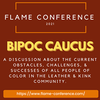 Image may contain: text that says 'FLAME CONFERENCE 2021 BIPOC CAUCUS A DISCUSSION ABOUT THE CURRENT OBSTACLES, CHALLENGES & SUCCESSES OF ALL PEOPLE OF COLOR IN THE LEATHER & KINK COMMUNITY. https://www.me.coference.com/'