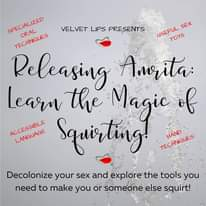 Image may contain: text that says 'VELVET LIPS PRESENTS SEX USEFUIL TOYS SPECIALIZED TECHNIGUES ORAL Releasing Amrita: Learn the Magie of ACCESUIAGE Squorting! TECHNIQUES Decolonize your sex and explore the tools you need to make you or someone else squirt!'