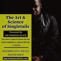 Image may contain: 1 person, text that says 'The Art & Science fSingletails Presented by SIR PHOENIX BLACK This class is meant to remove the fear behind singletails or enhance that fear you like. NOVEMBER 15TH 3PM CST REGISTER NOW AT www.thebankcollective.com'