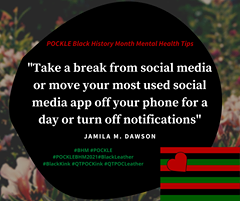 """May be an image of one or more people and text that says 'POCKLE Black History Month Mental Health Tips """"Take a break from social media or move your most used social media app off your phone for a day or turn off notifications"""" JAMILA M. DAWSON #POCKLEBHM2021#BlackLeather #BlackKink#QTPOCKink#QTPOCLeather'"""
