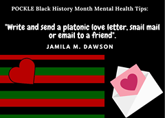 """May be an image of text that says 'POCKLE Black History Month Mental Health Tips: """"Write and send a platonic love letter, snail mail or email to a friend"""". JAMILA M. DAWSON'"""