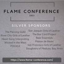 May be an image of one or more people and text that says 'FLAME CONFERENCE 2021 SILVER SPONSORS The Piercing Guild San Joaquin Girlsof Leather River City Girls of Leather The Bar Card Project Heart Song Interpreting Bear Essentials Wicked in the West Maison de Beast POCKLE San Francisco Girls of Leather Daughters of Medusa, Bay Area https://www.flmnecoference.com/'