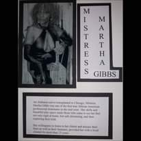 May be an illustration of 1 person and text that says '@8 R M I M S A T R T E Η S A S GIBBS An Alabama native transplanted to Chicago, Mistress Martha Gibbs was one the first true African American professional dominants the mid west. Her skills and beautiful play space made those who came see feel not only right home, but safe discussing, and then exploring their kink. Her willingness to her and discuss their fears their fantasies, provided her with loyal cliental more than 25 years.'