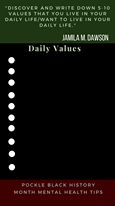 """May be an image of text that says '""""DISCOVER AND WRITE DOWN 5-10 VALUES THAT YOU LIVE IN YOUR DAILY LIFE/WANT TO LIVE IN YOUR DAILY LIFE."""" JAMILA M. DAWSON Daily Values POCKLE BLACK HISTORY MONTH MENTAL HEALTH TIPS'"""