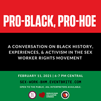May be an image of one or more people and text that says 'PRO-BLACK, PRO-HOE A CONVERSATION ON BLACK HISTORY, EXPERIENCES, & ACTIVISM IN THE SEX WORKER RIGHTS MOVEMENT FEBRUARY 11, 2021 6-7 PM CENTRAL SEX-WORK-BHM. EVENTBRITE COM OPEN To THE PUBLIC. ASL INTERPRETERS AVAILABLE. 1 1 S COLOR CNCALLATHER ERPERENCE'